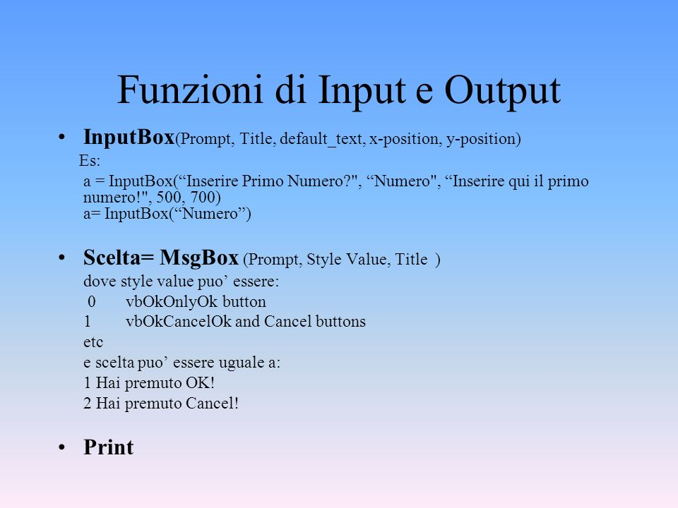 Funzioni di Input e Output InputBox (Prompt, Title, default_text, x-position, y-position) Es: a = InputBox(Inserire Primo Numero?
