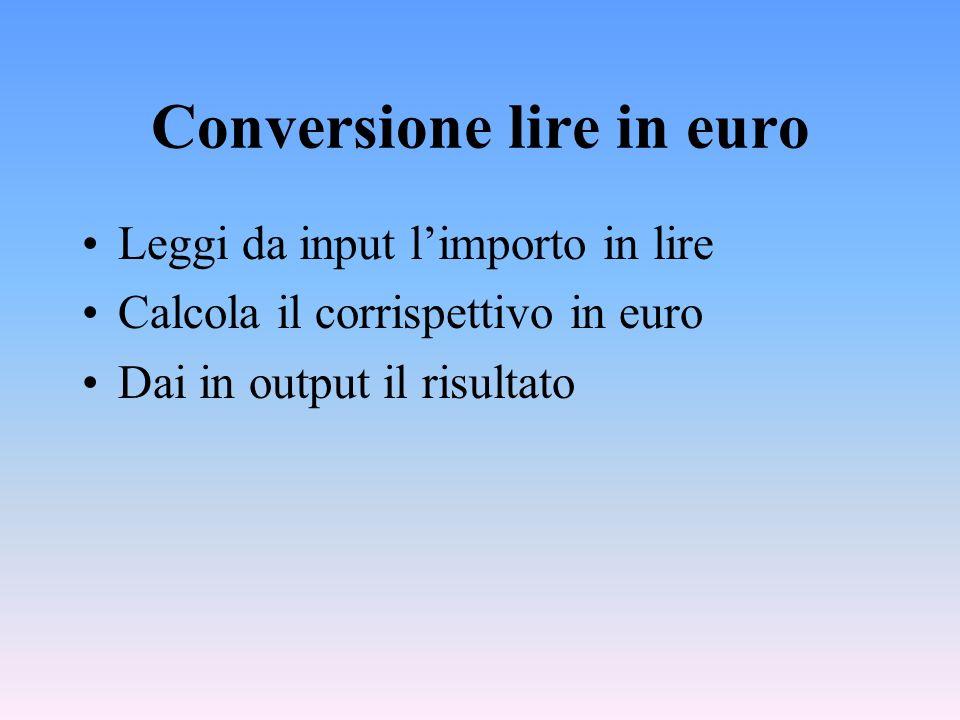 Conversione lire in euro Leggi da input limporto in lire Calcola il corrispettivo in euro Dai in output il risultato