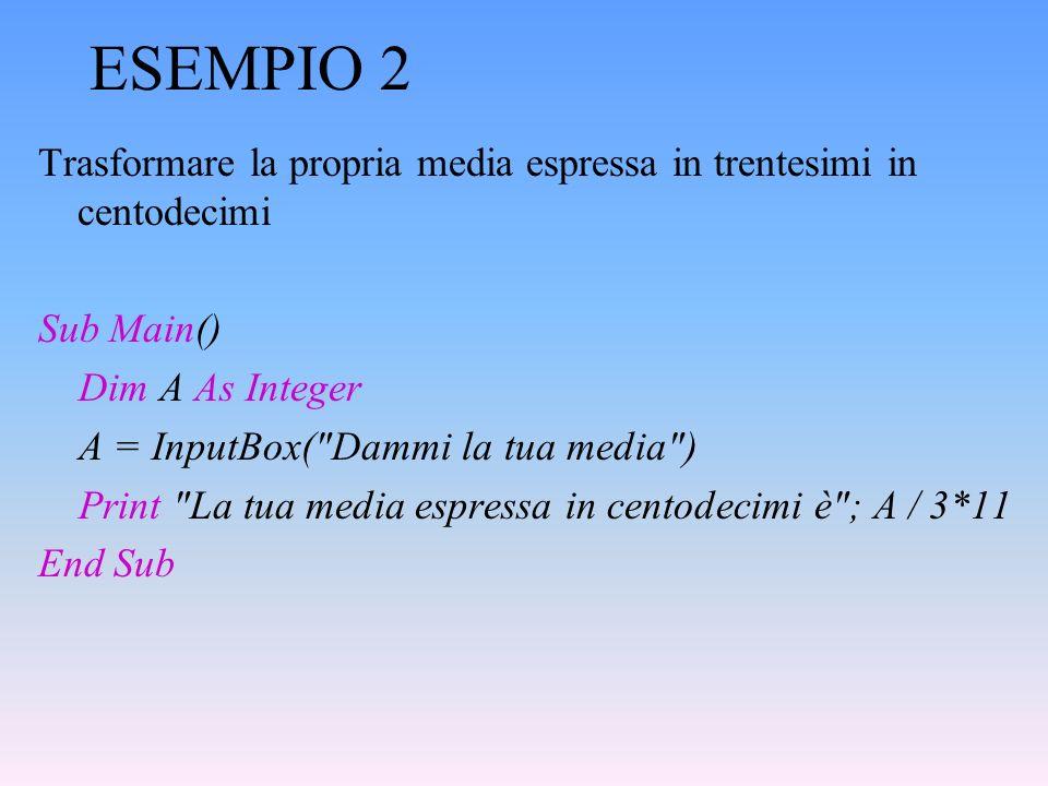 ESEMPIO 2 Trasformare la propria media espressa in trentesimi in centodecimi Sub Main() Dim A As Integer A = InputBox(