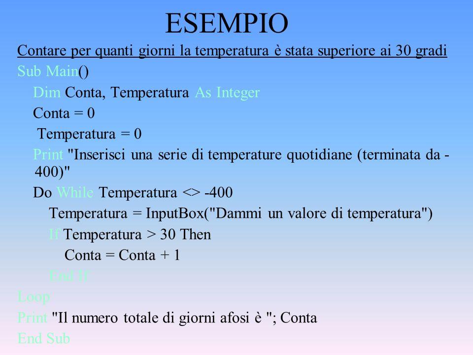 ESEMPIO Contare per quanti giorni la temperatura è stata superiore ai 30 gradi Sub Main() Dim Conta, Temperatura As Integer Conta = 0 Temperatura = 0