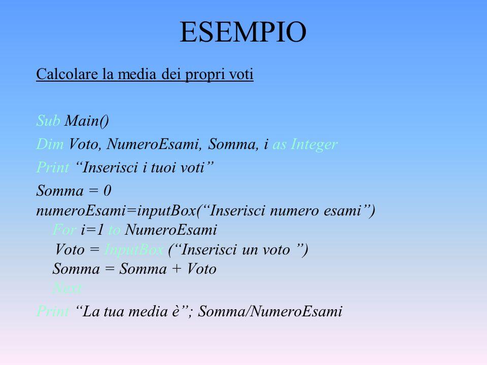 ESEMPIO Calcolare la media dei propri voti Sub Main() Dim Voto, NumeroEsami, Somma, i as Integer Print Inserisci i tuoi voti Somma = 0 numeroEsami=inp