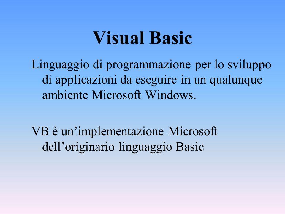 Visual Basic Linguaggio di programmazione per lo sviluppo di applicazioni da eseguire in un qualunque ambiente Microsoft Windows. VB è unimplementazio