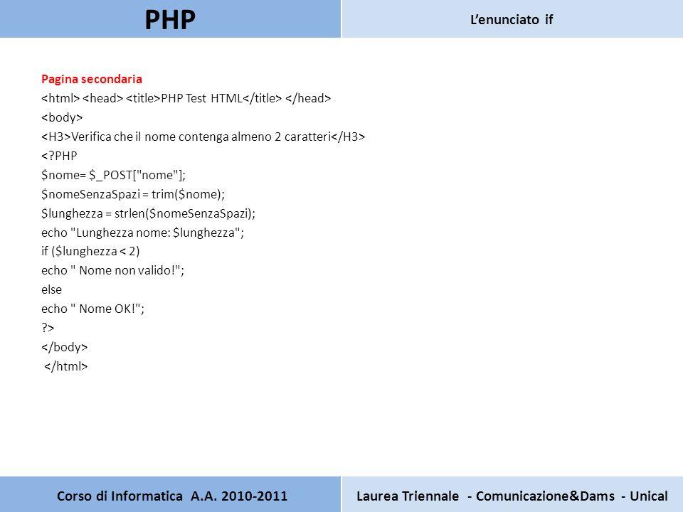 Pagina secondaria PHP Test HTML Verifica che il nome contenga almeno 2 caratteri <?PHP $nome= $_POST[ nome ]; $nomeSenzaSpazi = trim($nome); $lunghezza = strlen($nomeSenzaSpazi); echo Lunghezza nome: $lunghezza ; if ($lunghezza < 2) echo Nome non valido! ; else echo Nome OK! ; ?> Corso di Informatica A.A.