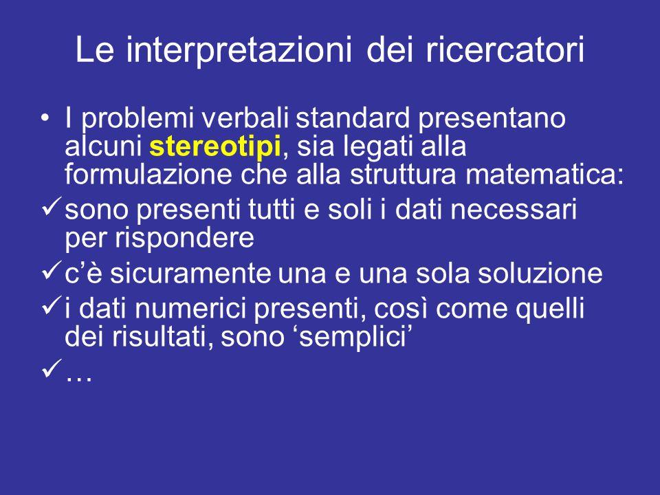 Le interpretazioni dei ricercatori I problemi verbali standard presentano alcuni stereotipi, sia legati alla formulazione che alla struttura matematica: sono presenti tutti e soli i dati necessari per rispondere cè sicuramente una e una sola soluzione i dati numerici presenti, così come quelli dei risultati, sono semplici …