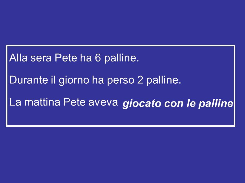Alla sera Pete ha 6 palline. Durante il giorno ha perso 2 palline.