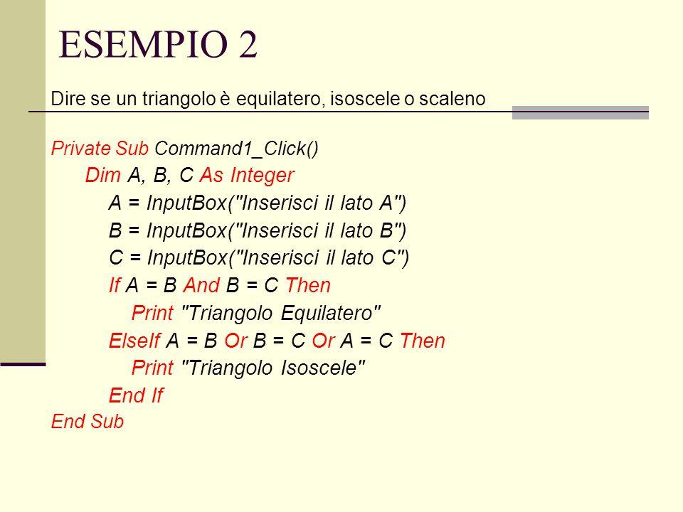 ESEMPIO 2 Dire se un triangolo è equilatero, isoscele o scaleno Private Sub Command1_Click() Dim A, B, C As Integer A = InputBox(