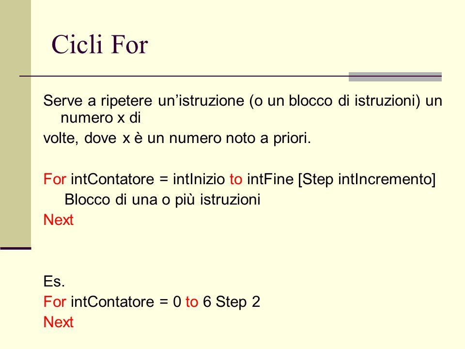 Cicli For Serve a ripetere unistruzione (o un blocco di istruzioni) un numero x di volte, dove x è un numero noto a priori. For intContatore = intIniz