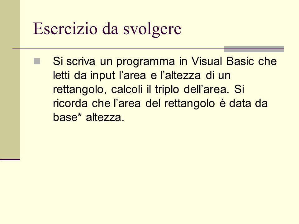Esercizio da svolgere Si scriva un programma in Visual Basic che letti da input larea e laltezza di un rettangolo, calcoli il triplo dellarea. Si rico