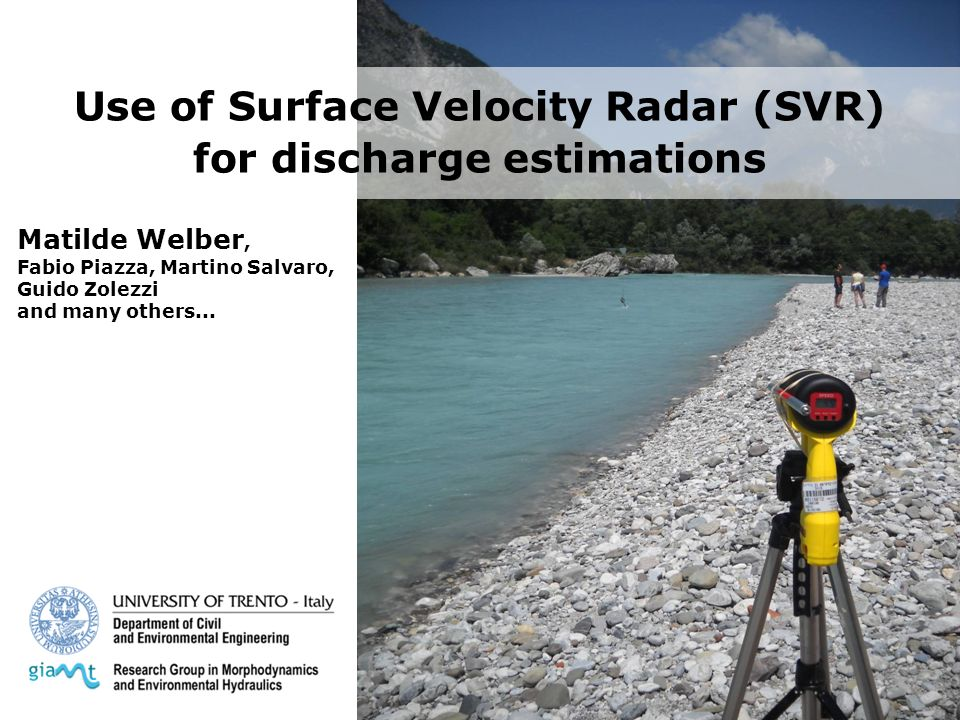Use of Surface Velocity Radar (SVR) for discharge estimations Matilde Welber, Fabio Piazza, Martino Salvaro, Guido Zolezzi and many others...