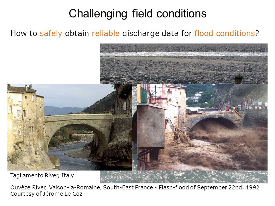 Challenging field conditions Ouvèze River, Vaison-la-Romaine, South-East France - Flash-flood of September 22nd, 1992 Courtesy of Jérome Le Coz How to safely obtain reliable discharge data for flood conditions.