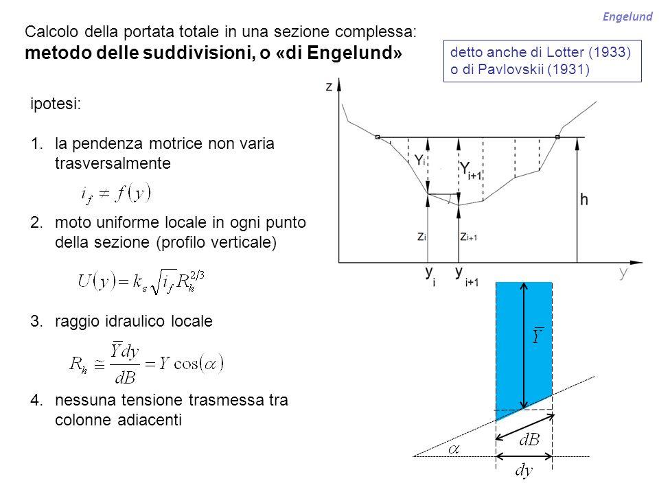 Engelund Calcolo della portata totale in una sezione complessa: metodo delle suddivisioni, o «di Engelund» ipotesi: 1.la pendenza motrice non varia tr
