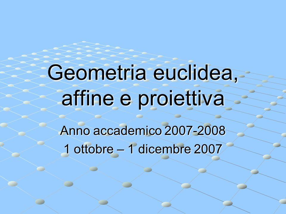Geometria euclidea, affine e proiettiva Anno accademico 2007-2008 1 ottobre – 1 dicembre 2007