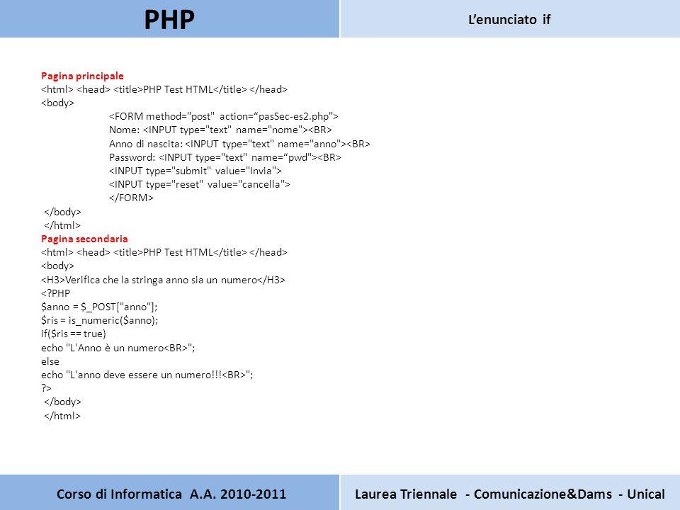 Pagina principale PHP Test HTML Nome: Anno di nascita: Password: Pagina secondaria PHP Test HTML Verifica che la stringa anno sia un numero < PHP $anno = $_POST[ anno ]; $ris = is_numeric($anno); if($ris == true) echo L Anno è un numero ; else echo L anno deve essere un numero!!.