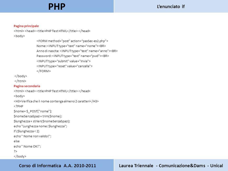 Pagina principale PHP Test HTML Nome: Anno di nascita: Password: Pagina secondaria PHP Test HTML Verifica che il nome contenga almeno 2 caratteri < PHP $nome= $_POST[ nome ]; $nomeSenzaSpazi = trim($nome); $lunghezza = strlen($nomeSenzaSpazi); echo Lunghezza nome: $lunghezza ; if ($lunghezza < 2) echo Nome non valido! ; else echo Nome OK! ; > Corso di Informatica A.A.