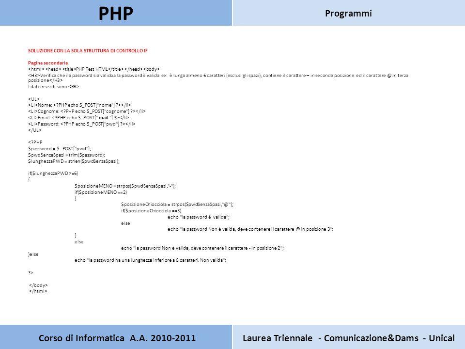 SOLUZIONE CON LA SOLA STRUTTURA DI CONTROLLO IF Pagina secondaria PHP Test HTML Verifica che ila password sia validoa la password è valida se: è lunga almeno 6 caratteri (esclusi gli spazi), contiene il carattere – in seconda posizione ed il carattere @ in terza posizione I dati inseriti sono: Nome: Cognome: Email: Password: < PHP $password = $_POST[ pwd ]; $pwdSenzaSpazi = trim($password); $lunghezzaPWD = strlen($pwdSenzaSpazi); if($lunghezzaPWD >=6) { $posizioneMENO = strpos($pwdSenzaSpazi, - ); if($posizioneMENO ==2) { $posizioneChiocciola = strpos($pwdSenzaSpazi, @ ); if($posizioneChiocciola ==3) echo la password è valida ; else echo la password Non è valida, deve contenere il carattere @ in posizione 3 ; } else echo la password Non è valida, deve contenere il carattere - in posizione 2 ; }else echo la password ha una lunghezza inferiore a 6 caratteri.