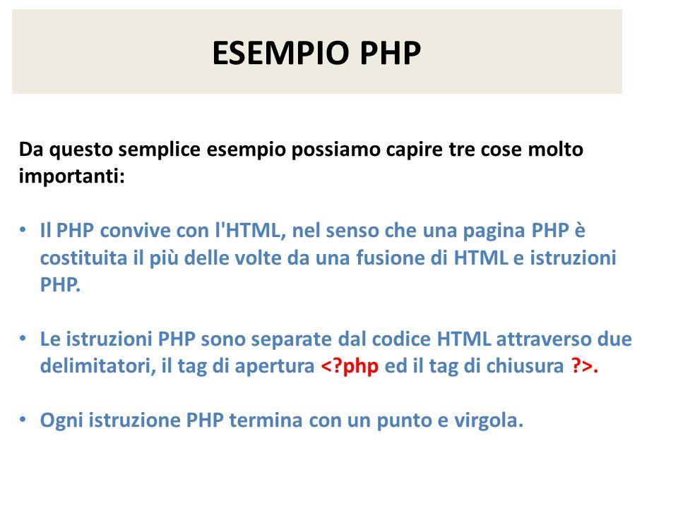 ESEMPIO PHP Da questo semplice esempio possiamo capire tre cose molto importanti: Il PHP convive con l'HTML, nel senso che una pagina PHP è costituita