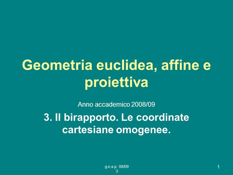 g.e.a.p. 08/09 3 1 Geometria euclidea, affine e proiettiva Anno accademico 2008/09 3. Il birapporto. Le coordinate cartesiane omogenee.