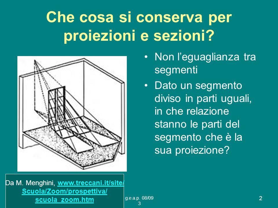 g.e.a.p. 08/09 3 2 Che cosa si conserva per proiezioni e sezioni? Non leguaglianza tra segmenti Dato un segmento diviso in parti uguali, in che relazi