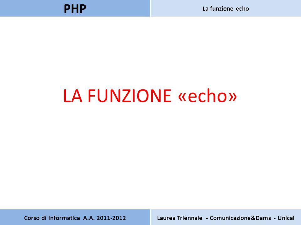 Corso di Informatica A.A. 2011-2012Laurea Triennale - Comunicazione&Dams - Unical PHP La funzione echo LA FUNZIONE «echo»