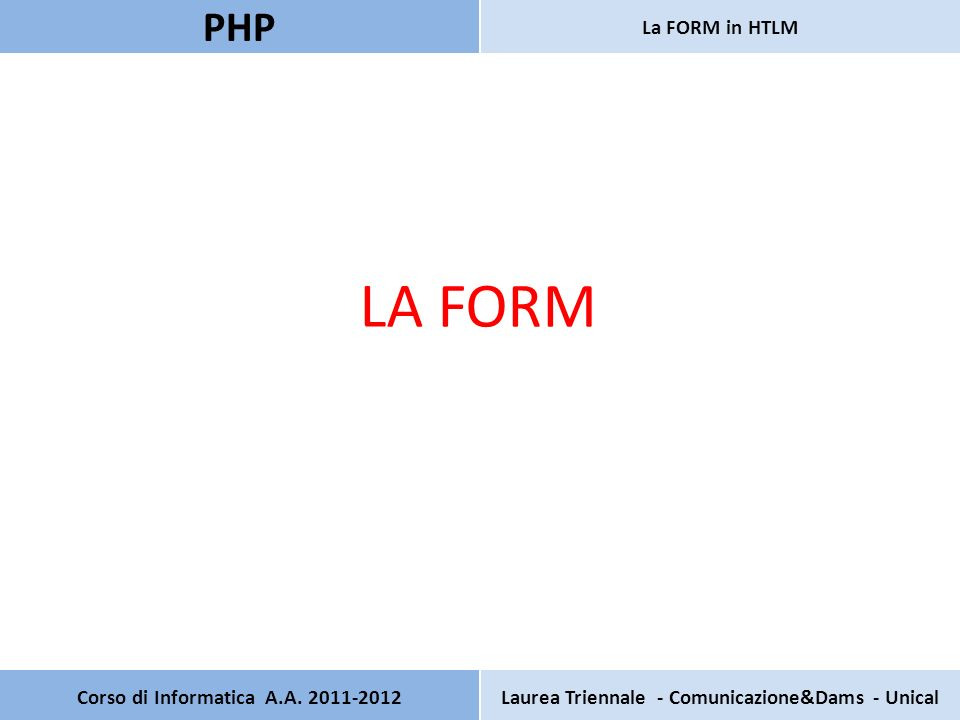 Corso di Informatica A.A. 2011-2012Laurea Triennale - Comunicazione&Dams - Unical PHP La FORM in HTLM LA FORM