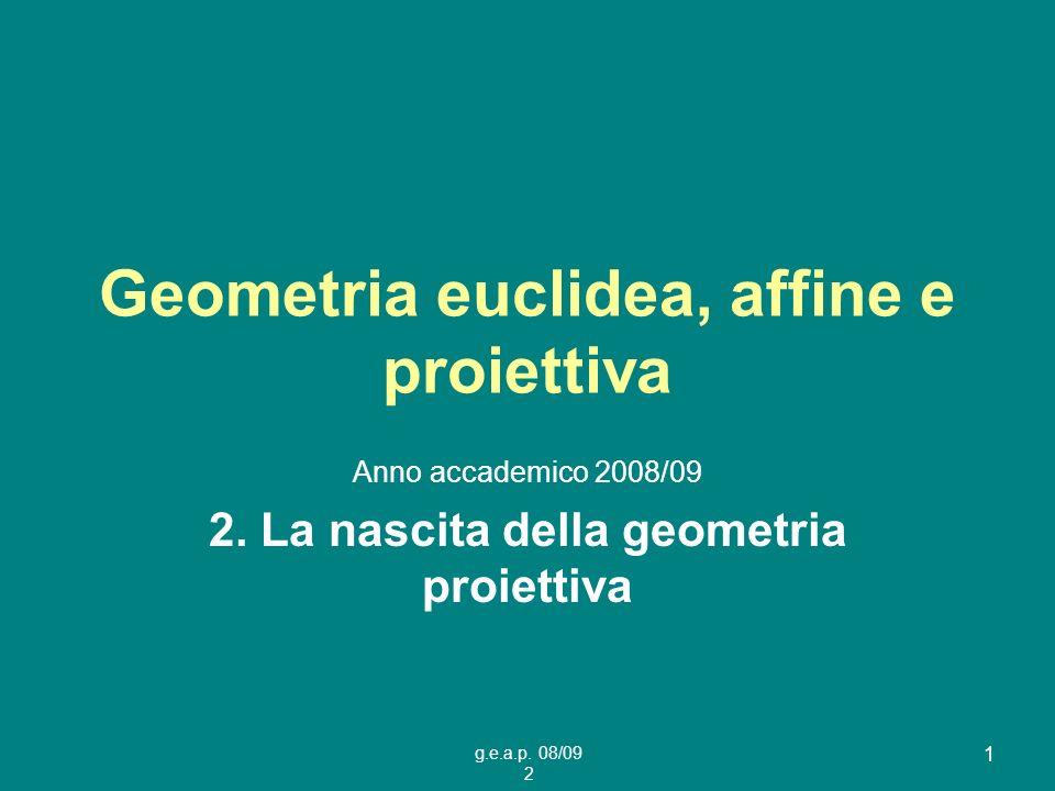 g.e.a.p. 08/09 2 1 Geometria euclidea, affine e proiettiva Anno accademico 2008/09 2. La nascita della geometria proiettiva