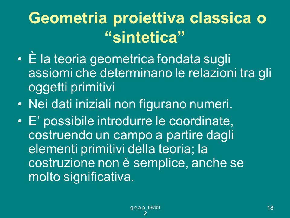 g.e.a.p. 08/09 2 18 Geometria proiettiva classica o sintetica È la teoria geometrica fondata sugli assiomi che determinano le relazioni tra gli oggett