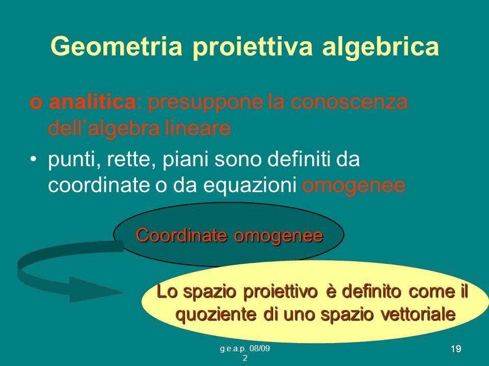 g.e.a.p. 08/09 2 19 Geometria proiettiva algebrica o analitica: presuppone la conoscenza dellalgebra lineare punti, rette, piani sono definiti da coor
