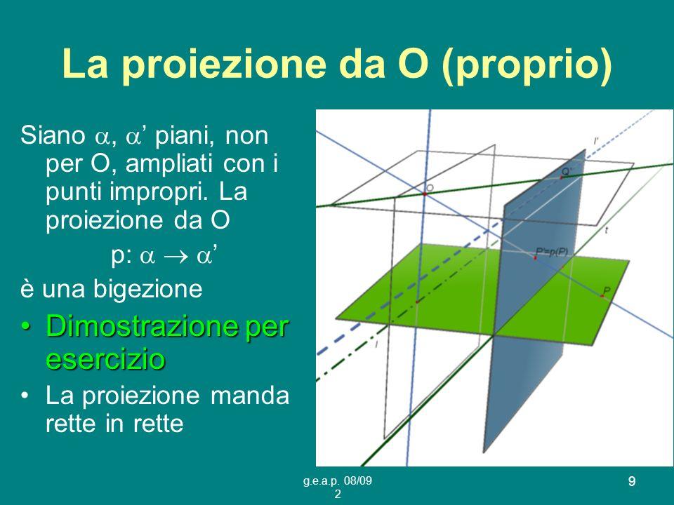 g.e.a.p. 08/09 2 9 La proiezione da O (proprio) Siano, piani, non per O, ampliati con i punti impropri. La proiezione da O p: è una bigezione Dimostra