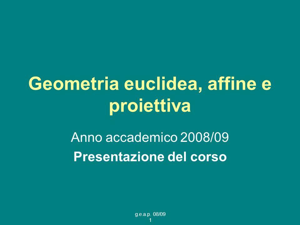 g.e.a.p. 08/09 1 Geometria euclidea, affine e proiettiva Anno accademico 2008/09 Presentazione del corso