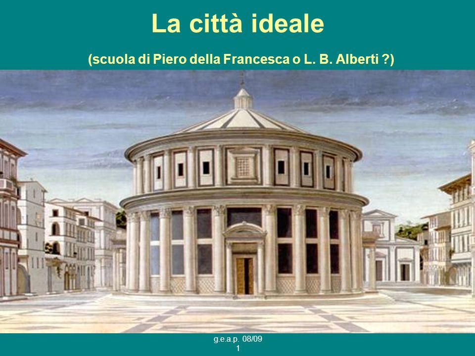g.e.a.p. 08/09 1 La città ideale (scuola di Piero della Francesca o L. B. Alberti ?)