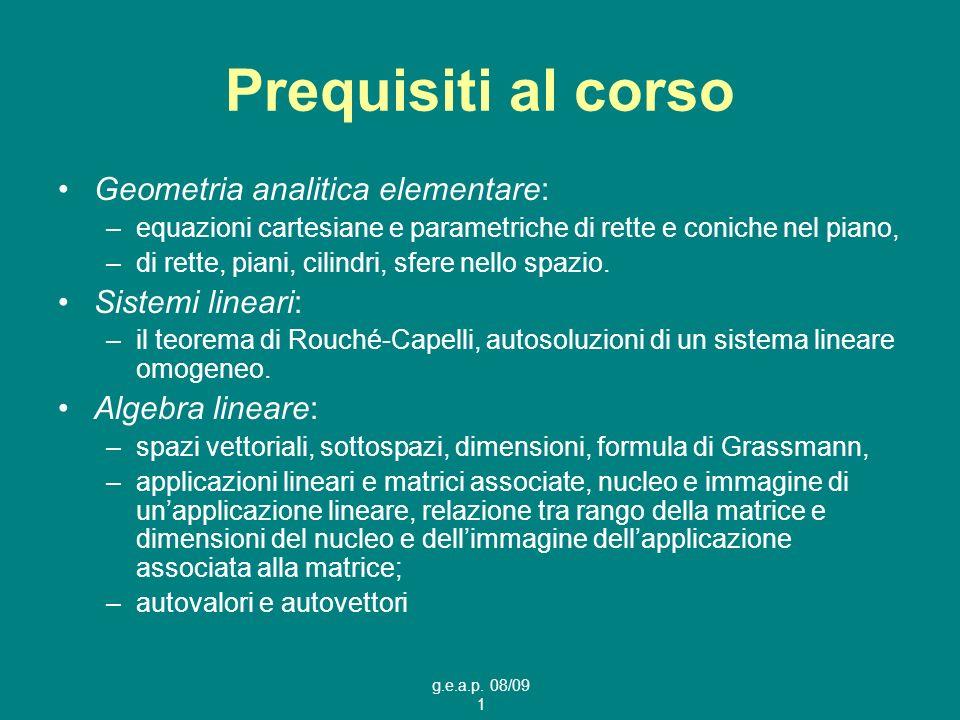 g.e.a.p. 08/09 1 Prequisiti al corso Geometria analitica elementare: –equazioni cartesiane e parametriche di rette e coniche nel piano, –di rette, pia