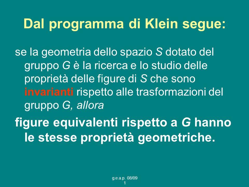 g.e.a.p. 08/09 1 Dal programma di Klein segue: se la geometria dello spazio S dotato del gruppo G è la ricerca e lo studio delle proprietà delle figur