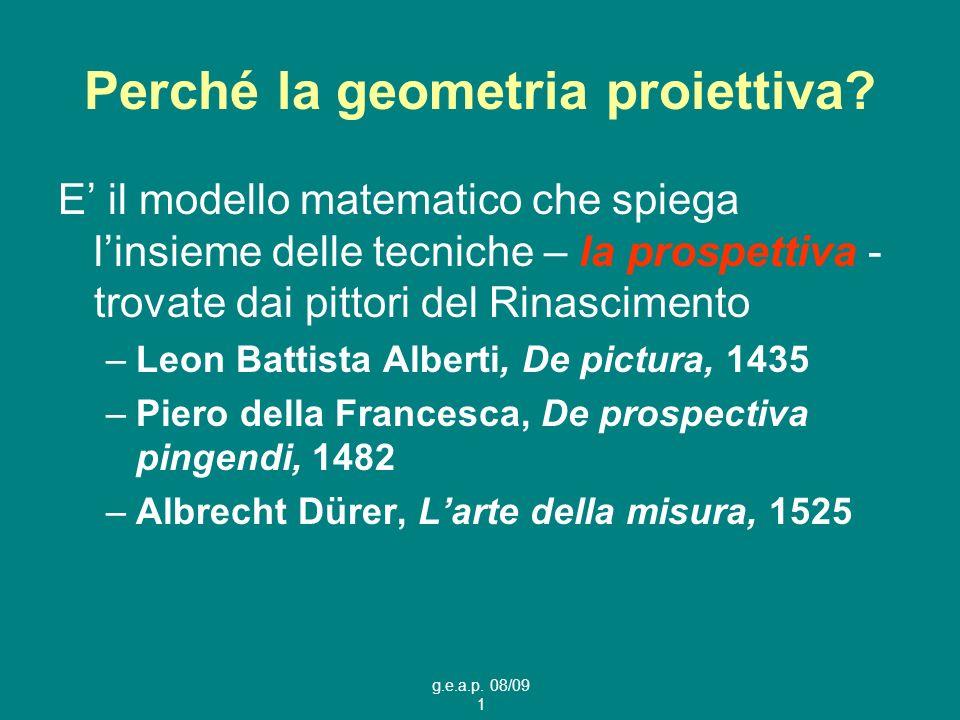 g.e.a.p. 08/09 1 Perché la geometria proiettiva? E il modello matematico che spiega linsieme delle tecniche – la prospettiva - trovate dai pittori del