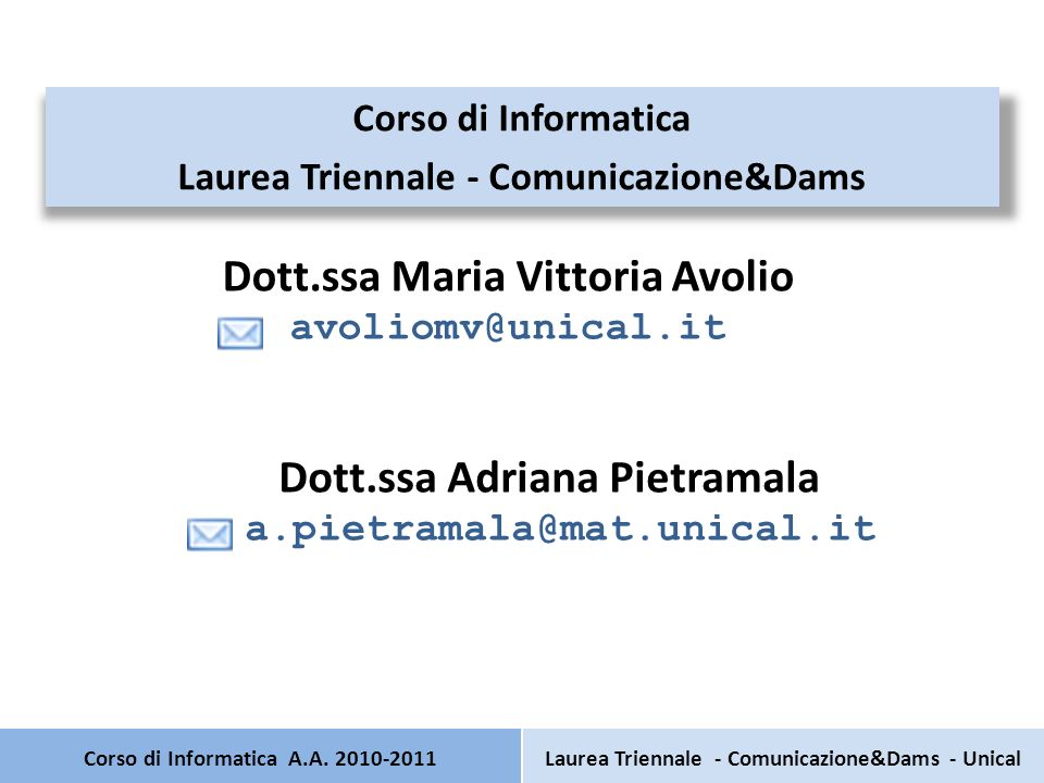 Corso di Informatica A.A. 2010-2011 Corso di Informatica Laurea Triennale - Comunicazione&Dams Dott.ssa Adriana Pietramala a.pietramala@mat.unical.it