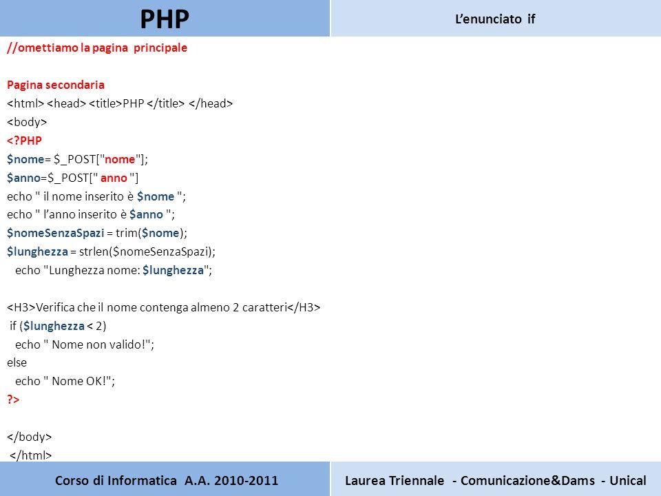 //omettiamo la pagina principale Pagina secondaria PHP < PHP $nome= $_POST[ nome ]; $anno=$_POST[ anno ] echo il nome inserito è $nome ; echo lanno inserito è $anno ; $nomeSenzaSpazi = trim($nome); $lunghezza = strlen($nomeSenzaSpazi); echo Lunghezza nome: $lunghezza ; Verifica che il nome contenga almeno 2 caratteri if ($lunghezza < 2) echo Nome non valido! ; else echo Nome OK! ; > Corso di Informatica A.A.