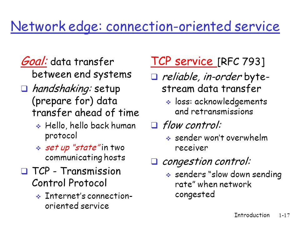 Introduction1-17 Network edge: connection-oriented service Goal: data transfer between end systems handshaking: setup (prepare for) data transfer ahea