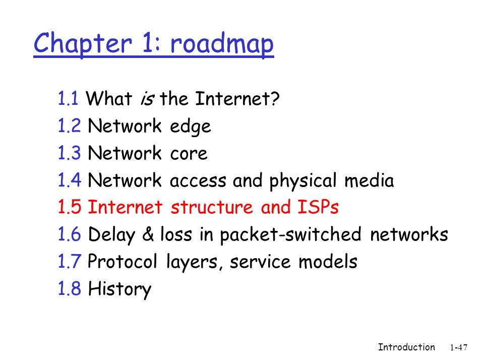 Introduction1-47 Chapter 1: roadmap 1.1 What is the Internet? 1.2 Network edge 1.3 Network core 1.4 Network access and physical media 1.5 Internet str
