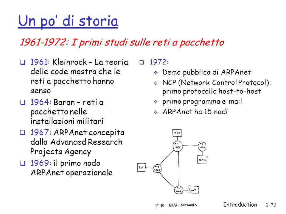 Introduction1-70 Un po di storia 1961: Kleinrock – La teoria delle code mostra che le reti a pacchetto hanno senso 1964: Baran – reti a pacchetto nell
