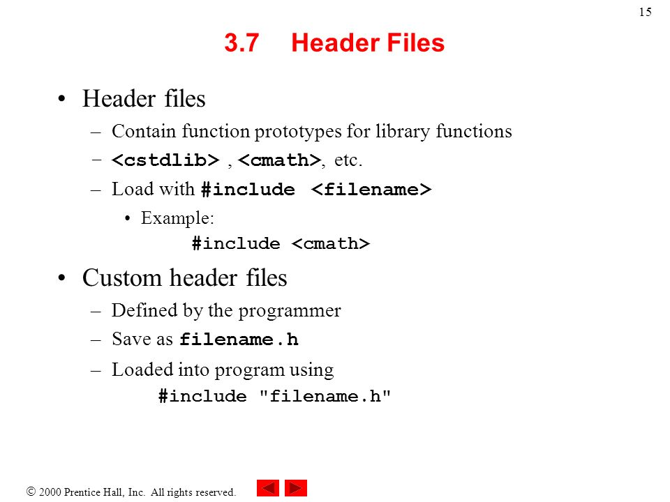 2000 Prentice Hall, Inc. All rights reserved. 15 3.7Header Files Header files –Contain function prototypes for library functions –,, etc. –Load with #