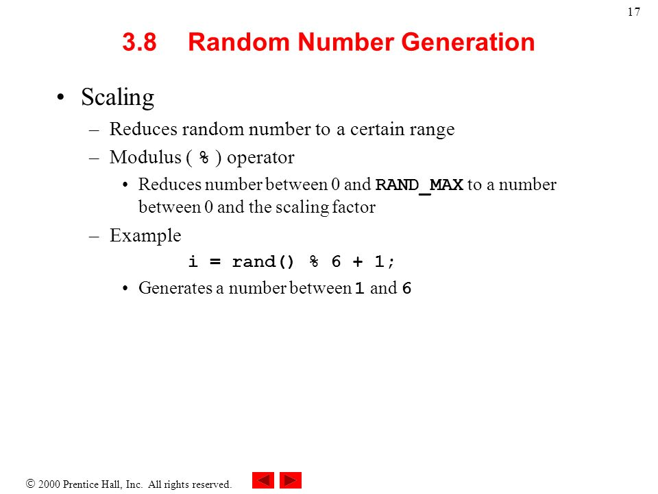 2000 Prentice Hall, Inc. All rights reserved. 17 3.8Random Number Generation Scaling –Reduces random number to a certain range –Modulus ( % ) operator