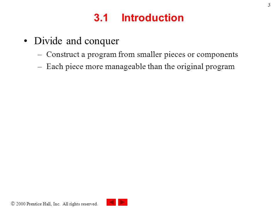 2000 Prentice Hall, Inc. All rights reserved. 3 3.1Introduction Divide and conquer –Construct a program from smaller pieces or components –Each piece