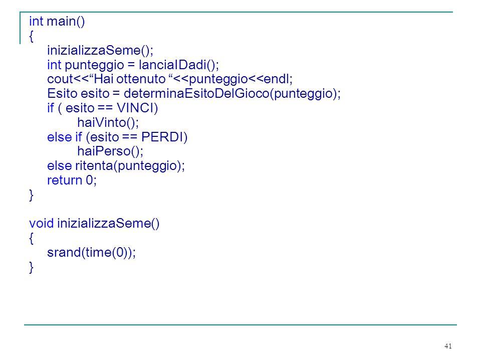 41 int main() { inizializzaSeme(); int punteggio = lanciaIDadi(); cout<<Hai ottenuto <<punteggio<<endl; Esito esito = determinaEsitoDelGioco(punteggio); if ( esito == VINCI) haiVinto(); else if (esito == PERDI) haiPerso(); else ritenta(punteggio); return 0; } void inizializzaSeme() { srand(time(0)); }