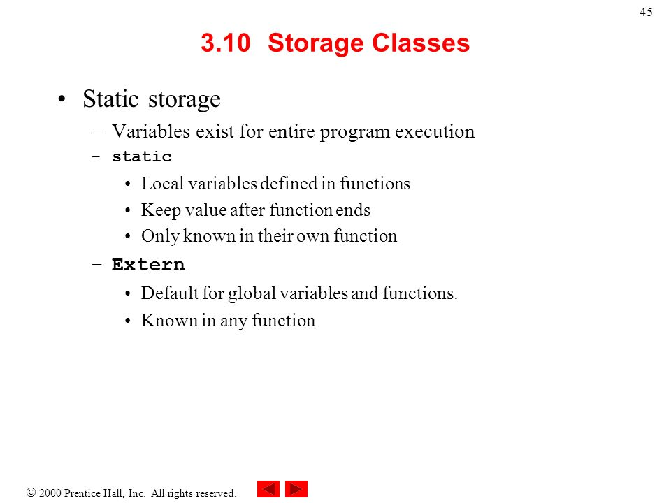 2000 Prentice Hall, Inc. All rights reserved. 45 3.10Storage Classes Static storage –Variables exist for entire program execution –static Local variab