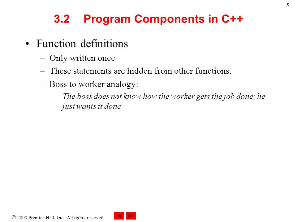 2000 Prentice Hall, Inc. All rights reserved. 5 3.2Program Components in C++ Function definitions –Only written once –These statements are hidden from