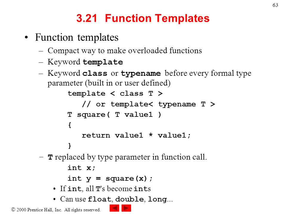 2000 Prentice Hall, Inc. All rights reserved. 63 3.21Function Templates Function templates –Compact way to make overloaded functions –Keyword template