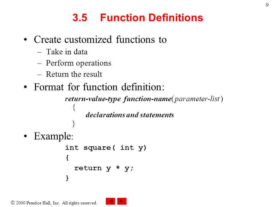 2000 Prentice Hall, Inc. All rights reserved. 9 3.5Function Definitions Create customized functions to –Take in data –Perform operations –Return the r