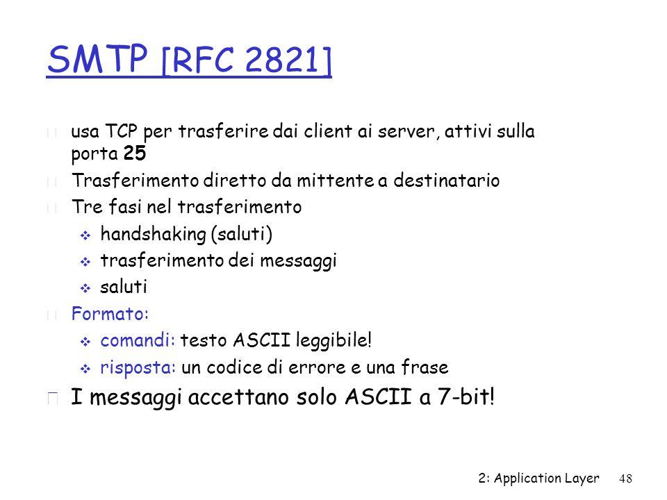 2: Application Layer48 SMTP [RFC 2821] r usa TCP per trasferire dai client ai server, attivi sulla porta 25 r Trasferimento diretto da mittente a dest