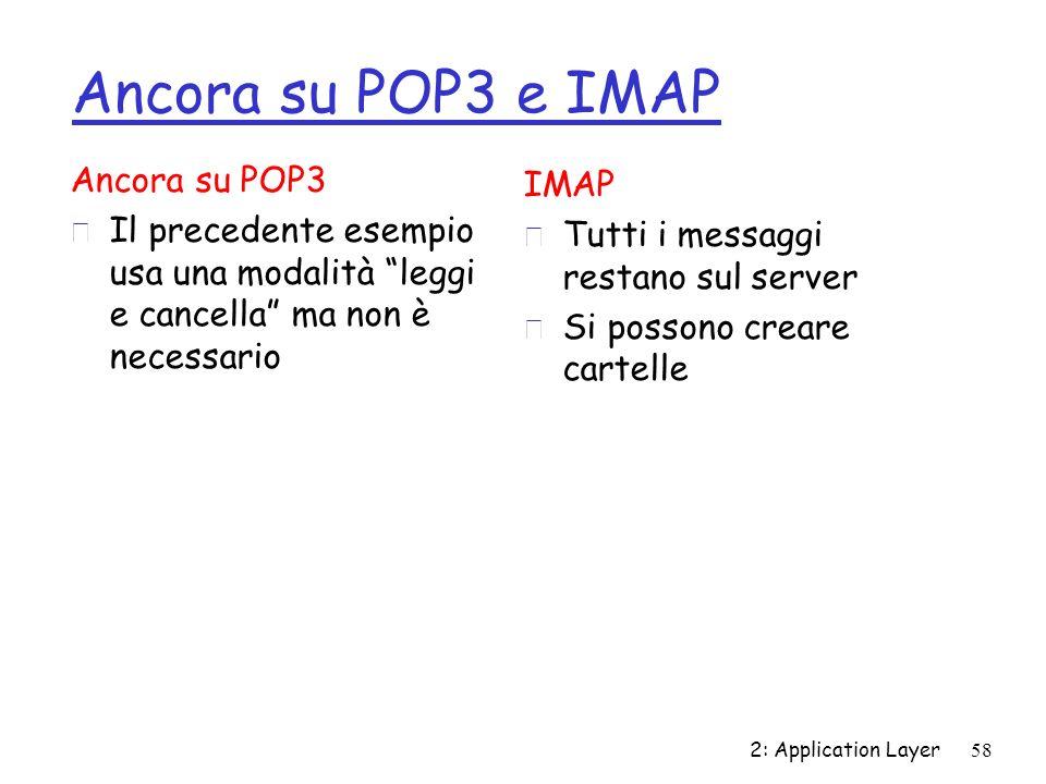 2: Application Layer58 Ancora su POP3 e IMAP Ancora su POP3 r Il precedente esempio usa una modalità leggi e cancella ma non è necessario IMAP r Tutti