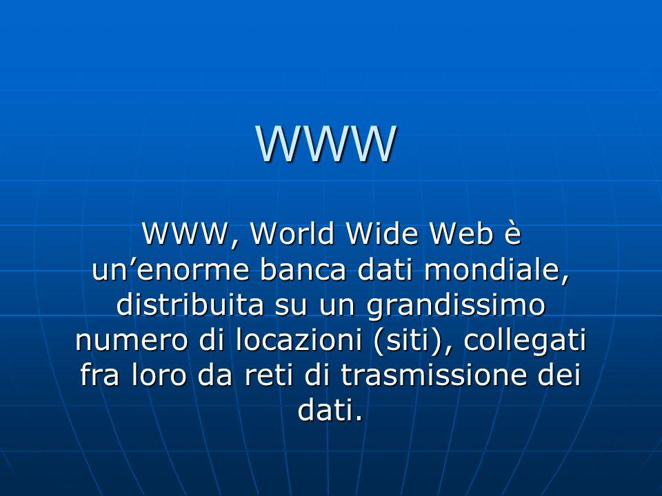 WWW WWW, World Wide Web è unenorme banca dati mondiale, distribuita su un grandissimo numero di locazioni (siti), collegati fra loro da reti di trasmissione dei dati.