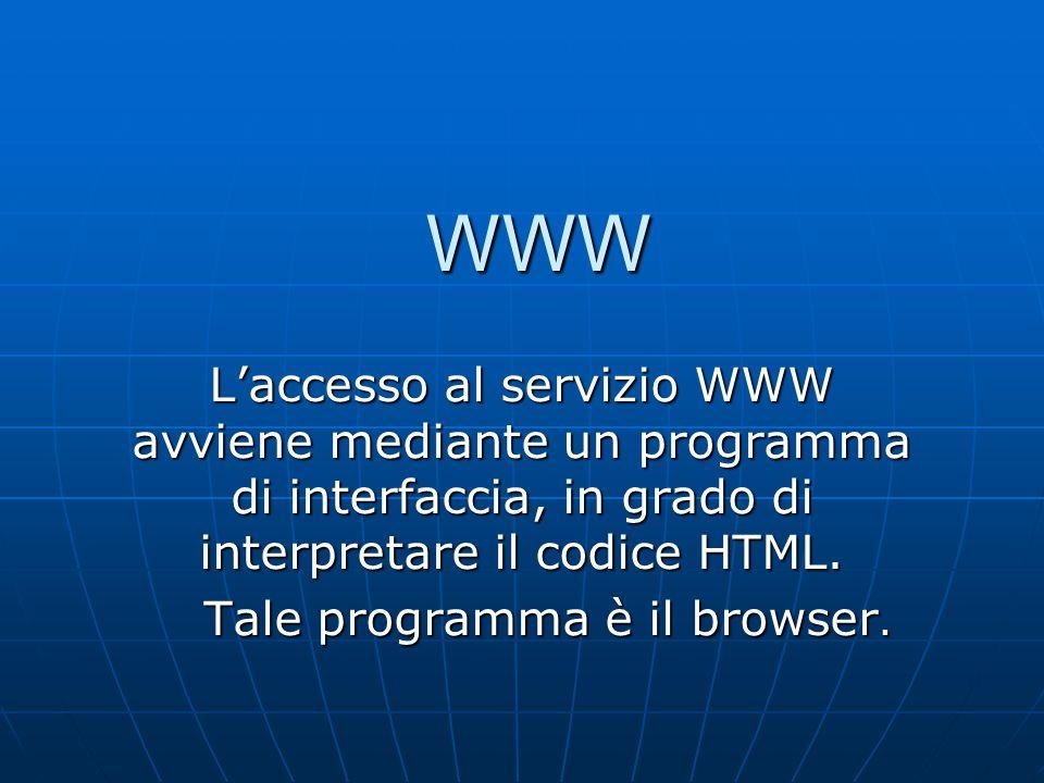WWW Laccesso al servizio WWW avviene mediante un programma di interfaccia, in grado di interpretare il codice HTML. Tale programma è il browser.